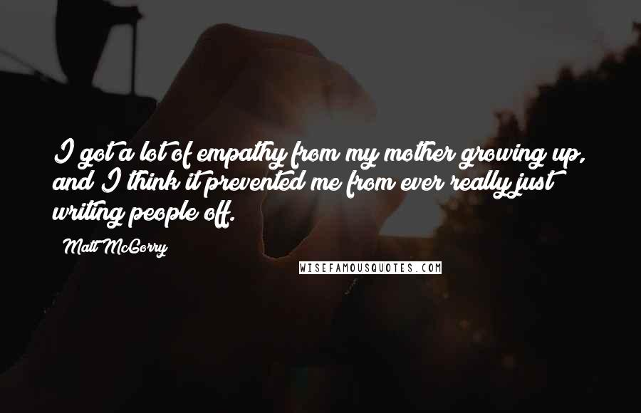 Matt McGorry quotes: I got a lot of empathy from my mother growing up, and I think it prevented me from ever really just writing people off.