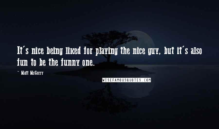 Matt McGorry quotes: It's nice being liked for playing the nice guy, but it's also fun to be the funny one.