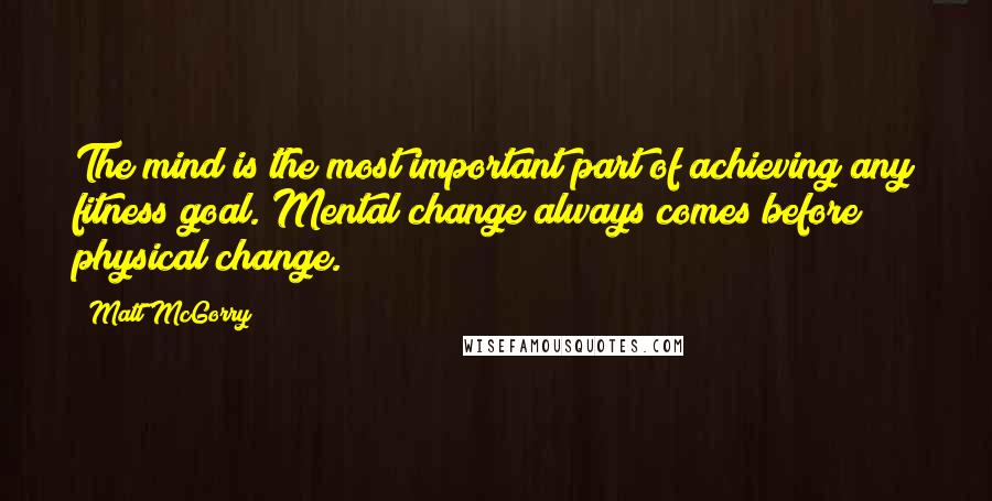 Matt McGorry quotes: The mind is the most important part of achieving any fitness goal. Mental change always comes before physical change.