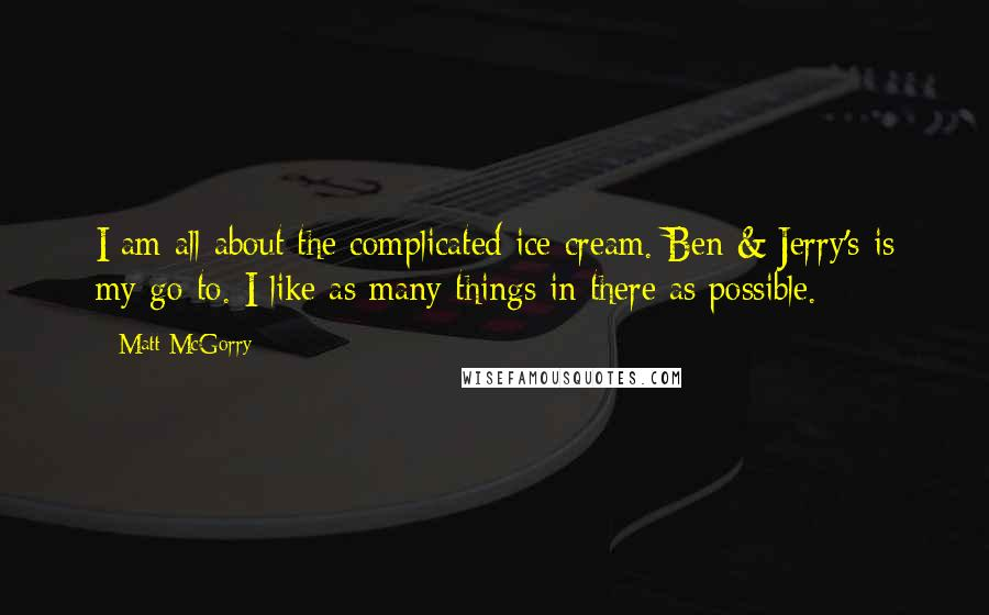 Matt McGorry quotes: I am all about the complicated ice cream. Ben & Jerry's is my go-to. I like as many things in there as possible.