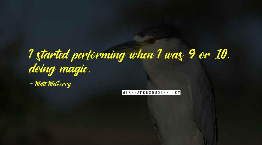 Matt McGorry quotes: I started performing when I was 9 or 10, doing magic.