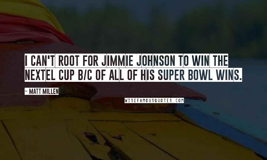 Matt Millen quotes: I can't root for Jimmie Johnson to win the Nextel Cup b/c of all of his Super Bowl wins.