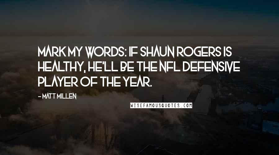 Matt Millen quotes: Mark my words: If Shaun Rogers is healthy, he'll be the NFL defensive player of the year.