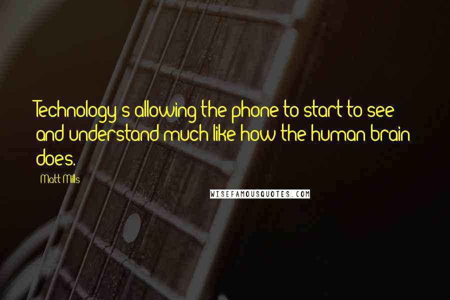 Matt Mills quotes: Technology's allowing the phone to start to see and understand much like how the human brain does.