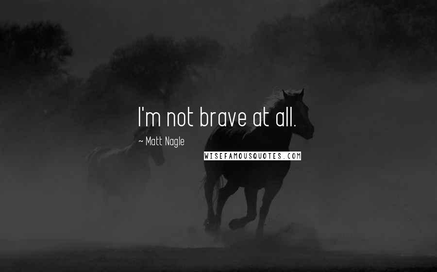 Matt Nagle quotes: I'm not brave at all.