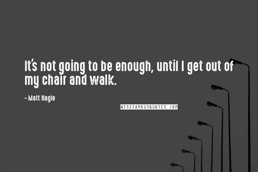 Matt Nagle quotes: It's not going to be enough, until I get out of my chair and walk.