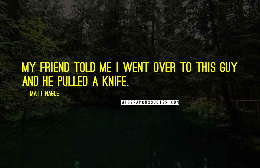 Matt Nagle quotes: My friend told me I went over to this guy and he pulled a knife.