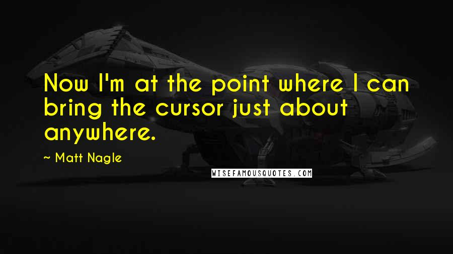 Matt Nagle quotes: Now I'm at the point where I can bring the cursor just about anywhere.