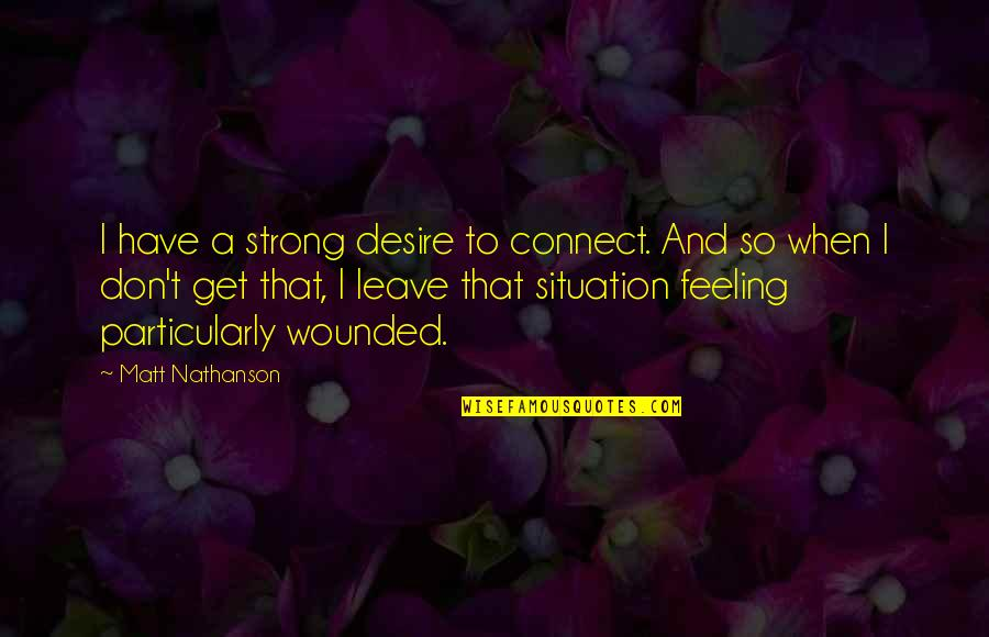 Matt Nathanson Quotes By Matt Nathanson: I have a strong desire to connect. And