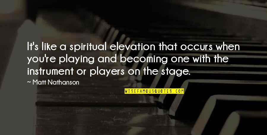 Matt Nathanson Quotes By Matt Nathanson: It's like a spiritual elevation that occurs when