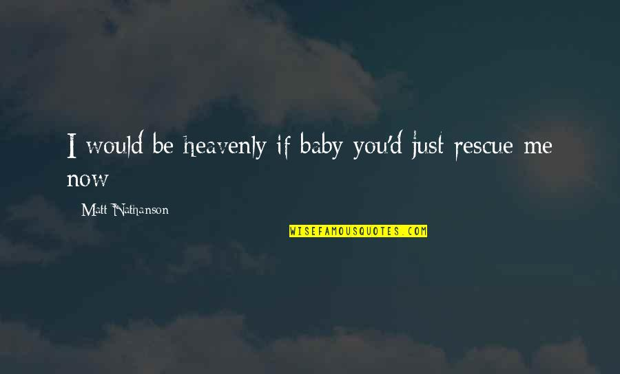Matt Nathanson Quotes By Matt Nathanson: I would be heavenly if baby you'd just