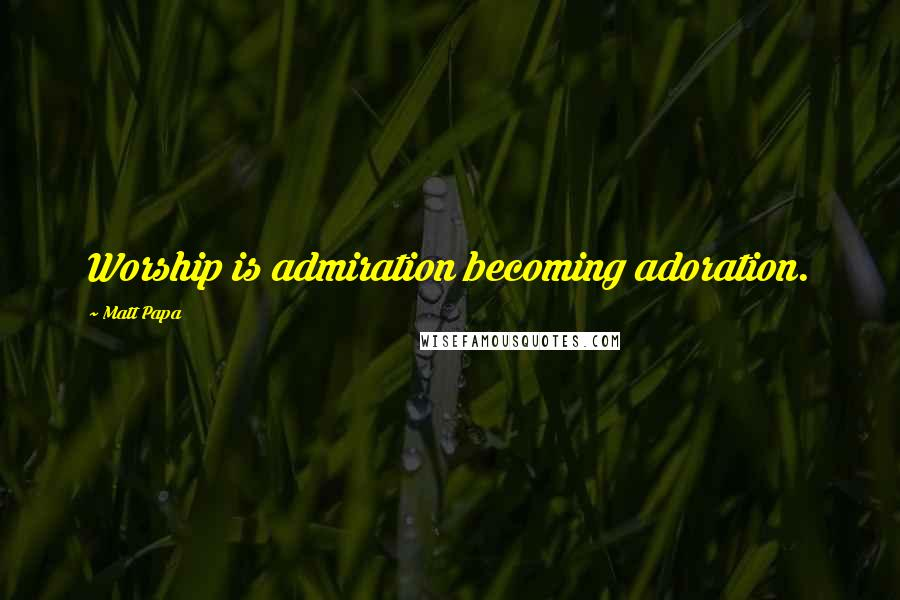 Matt Papa quotes: Worship is admiration becoming adoration.