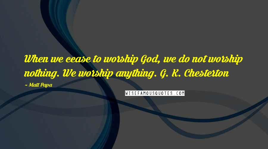 Matt Papa quotes: When we cease to worship God, we do not worship nothing. We worship anything. G. K. Chesterton