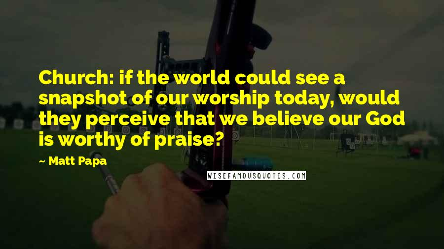 Matt Papa quotes: Church: if the world could see a snapshot of our worship today, would they perceive that we believe our God is worthy of praise?