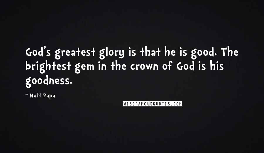 Matt Papa quotes: God's greatest glory is that he is good. The brightest gem in the crown of God is his goodness.