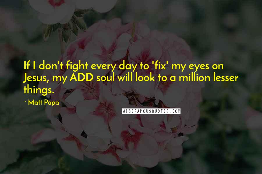 Matt Papa quotes: If I don't fight every day to 'fix' my eyes on Jesus, my ADD soul will look to a million lesser things.