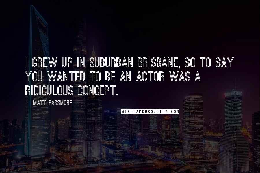 Matt Passmore quotes: I grew up in suburban Brisbane, so to say you wanted to be an actor was a ridiculous concept.