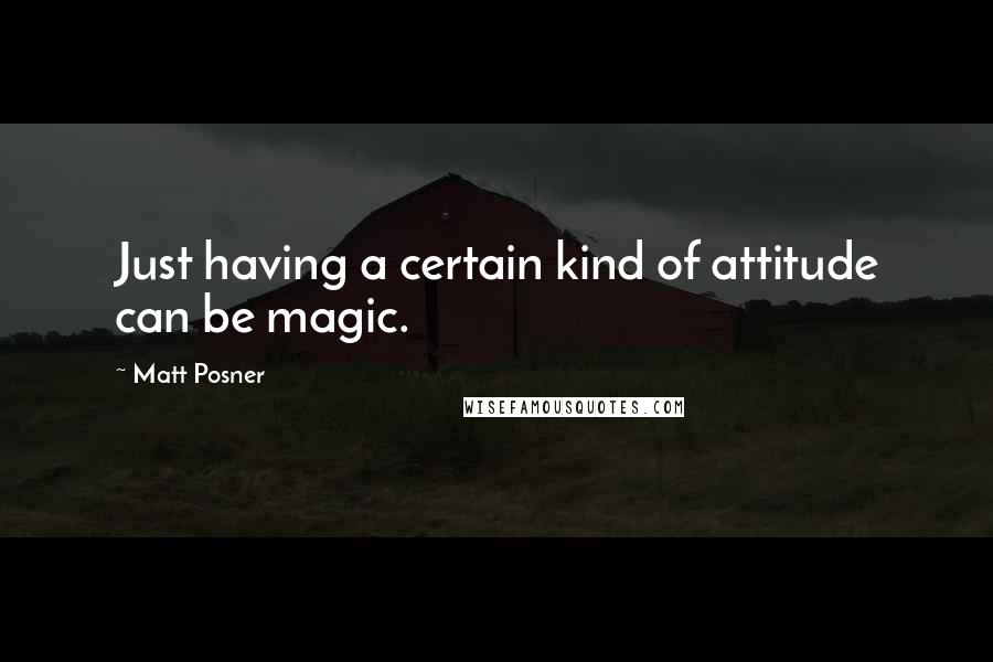 Matt Posner quotes: Just having a certain kind of attitude can be magic.
