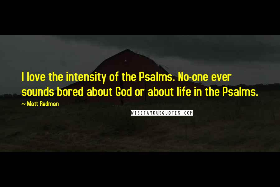 Matt Redman quotes: I love the intensity of the Psalms. No-one ever sounds bored about God or about life in the Psalms.