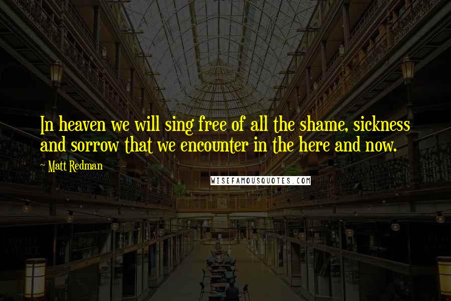 Matt Redman quotes: In heaven we will sing free of all the shame, sickness and sorrow that we encounter in the here and now.
