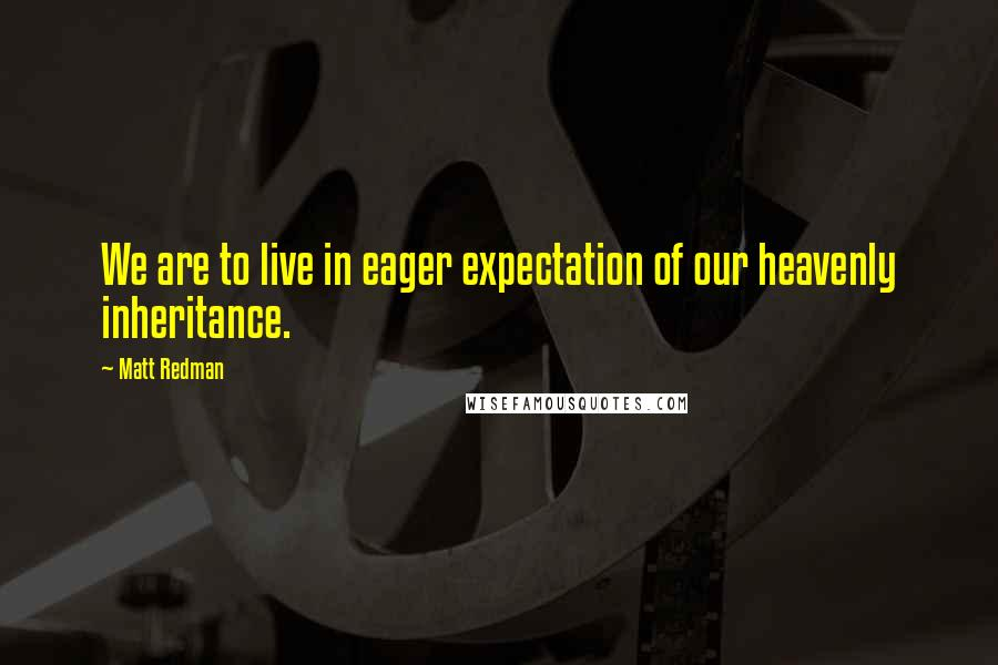 Matt Redman quotes: We are to live in eager expectation of our heavenly inheritance.
