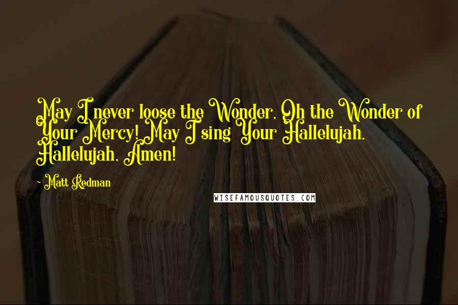 Matt Redman quotes: May I never loose the Wonder, Oh the Wonder of Your Mercy! May I sing Your Hallelujah, Hallelujah, Amen!