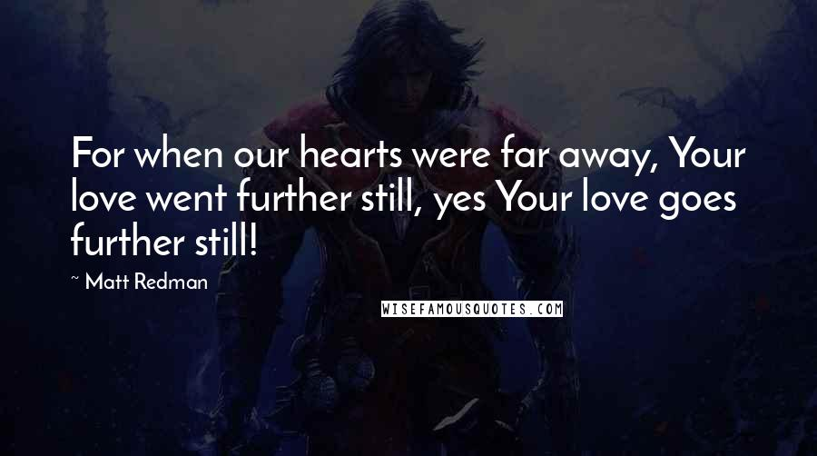 Matt Redman quotes: For when our hearts were far away, Your love went further still, yes Your love goes further still!