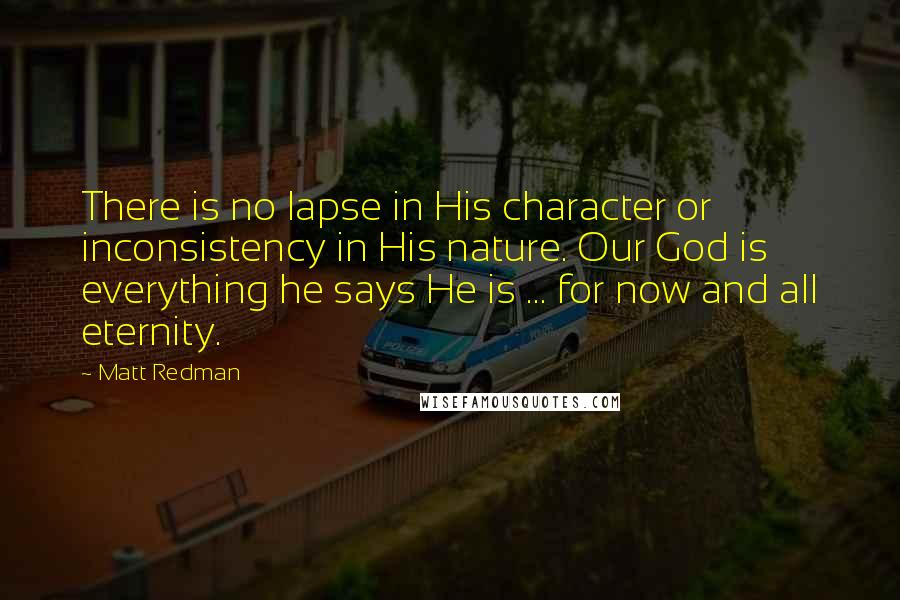 Matt Redman quotes: There is no lapse in His character or inconsistency in His nature. Our God is everything he says He is ... for now and all eternity.