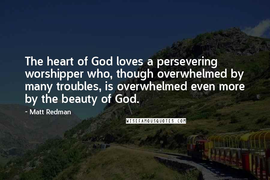 Matt Redman quotes: The heart of God loves a persevering worshipper who, though overwhelmed by many troubles, is overwhelmed even more by the beauty of God.