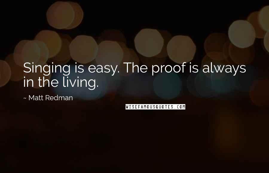 Matt Redman quotes: Singing is easy. The proof is always in the living.