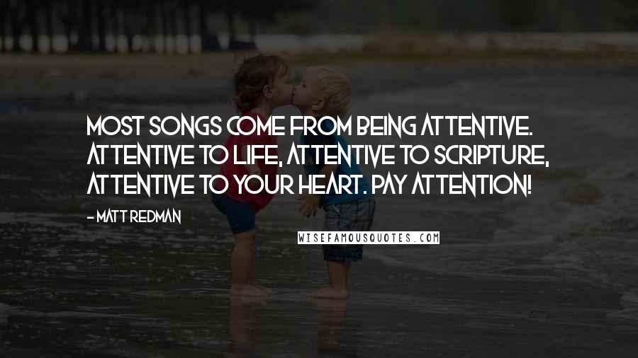 Matt Redman quotes: Most songs come from being attentive. Attentive to life, attentive to scripture, attentive to your heart. Pay attention!