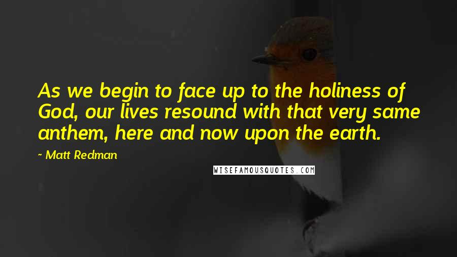 Matt Redman quotes: As we begin to face up to the holiness of God, our lives resound with that very same anthem, here and now upon the earth.