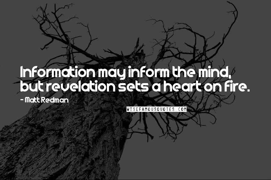 Matt Redman quotes: Information may inform the mind, but revelation sets a heart on fire.