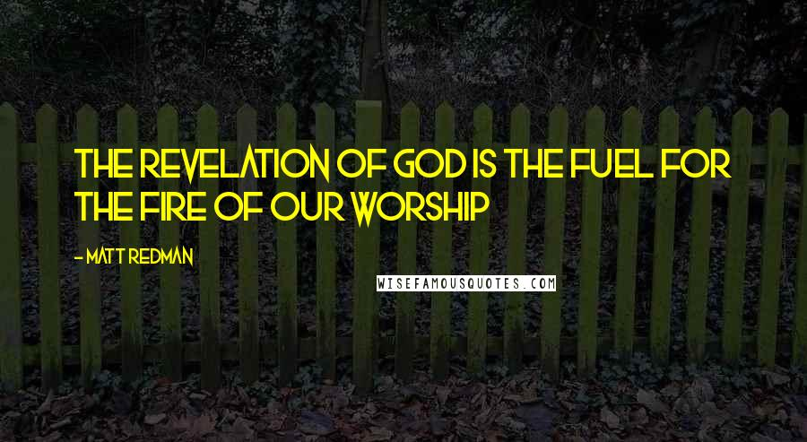 Matt Redman quotes: The revelation of God is the fuel for the fire of our worship