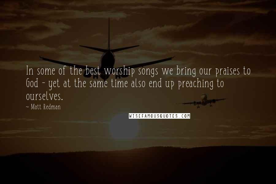 Matt Redman quotes: In some of the best worship songs we bring our praises to God - yet at the same time also end up preaching to ourselves.