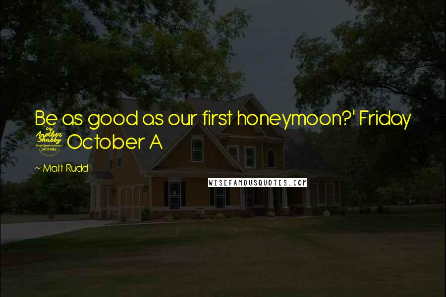 Matt Rudd quotes: Be as good as our first honeymoon?' Friday 7 October A