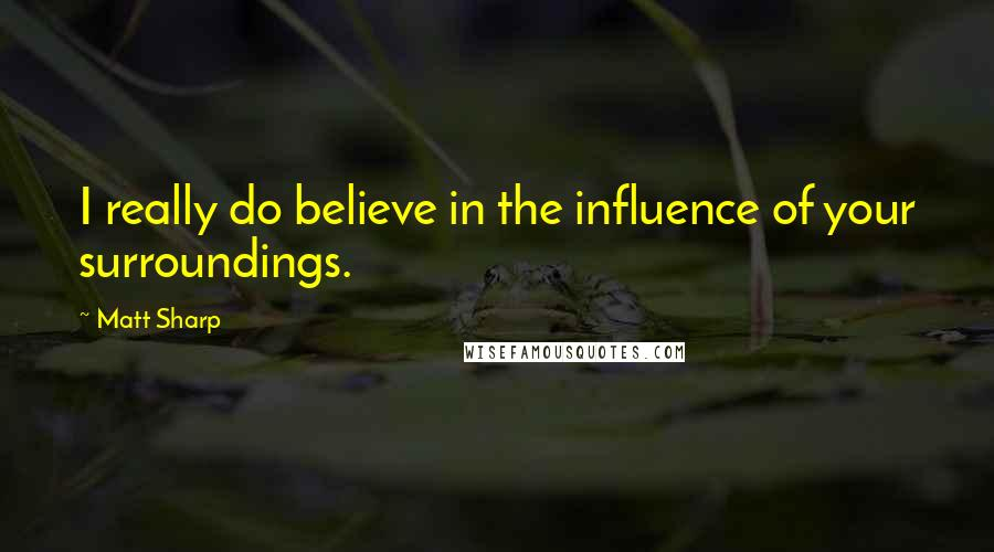 Matt Sharp quotes: I really do believe in the influence of your surroundings.
