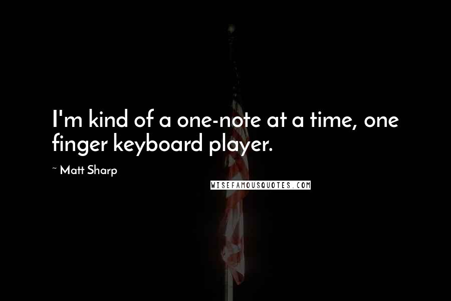 Matt Sharp quotes: I'm kind of a one-note at a time, one finger keyboard player.