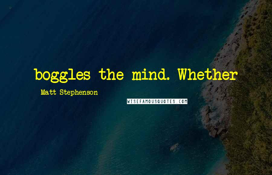 Matt Stephenson quotes: boggles the mind. Whether