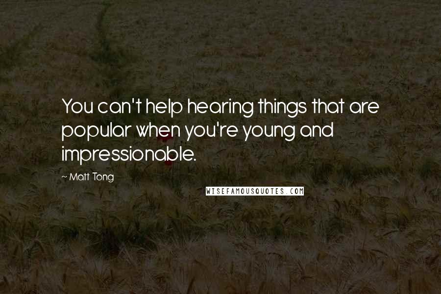 Matt Tong quotes: You can't help hearing things that are popular when you're young and impressionable.