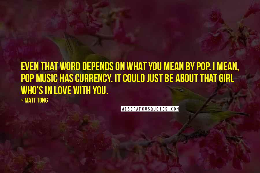 Matt Tong quotes: Even that word depends on what you mean by pop. I mean, pop music has currency. It could just be about that girl who's in love with you.