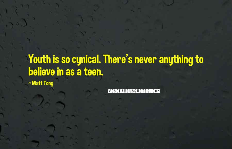 Matt Tong quotes: Youth is so cynical. There's never anything to believe in as a teen.