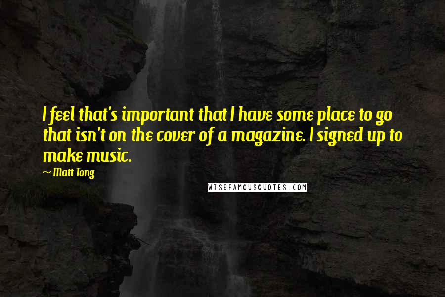 Matt Tong quotes: I feel that's important that I have some place to go that isn't on the cover of a magazine. I signed up to make music.