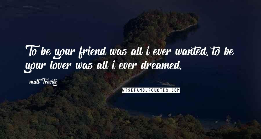 Matt Trevitz quotes: To be your friend was all i ever wanted, to be your lover was all i ever dreamed.