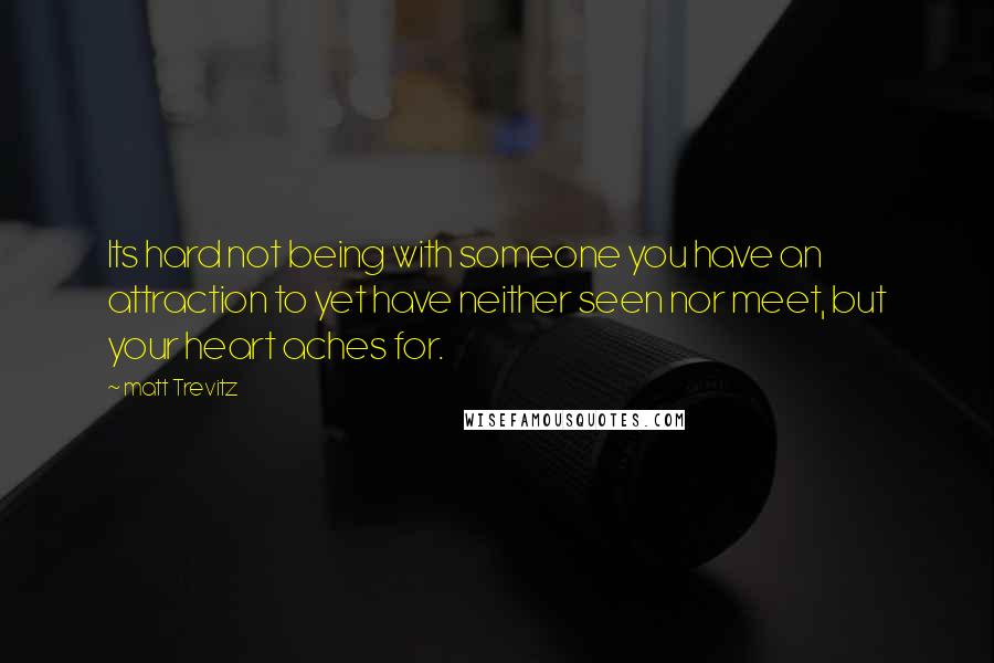 Matt Trevitz quotes: Its hard not being with someone you have an attraction to yet have neither seen nor meet, but your heart aches for.