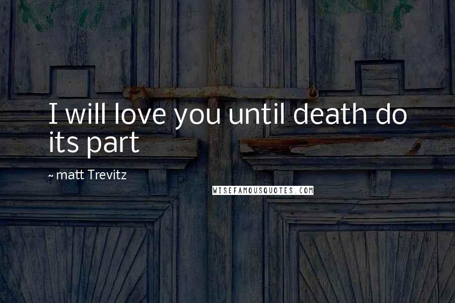 Matt Trevitz quotes: I will love you until death do its part