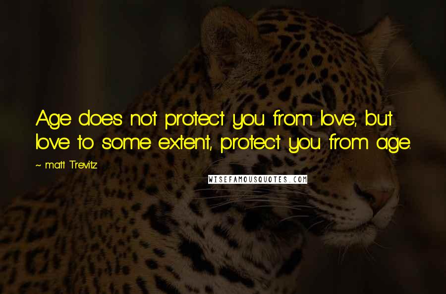 Matt Trevitz quotes: Age does not protect you from love, but love to some extent, protect you from age.