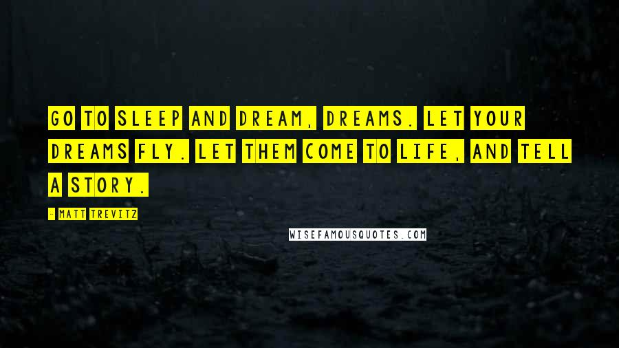 Matt Trevitz quotes: Go to sleep and dream, dreams. Let your dreams fly. let them come to life, and tell a story.