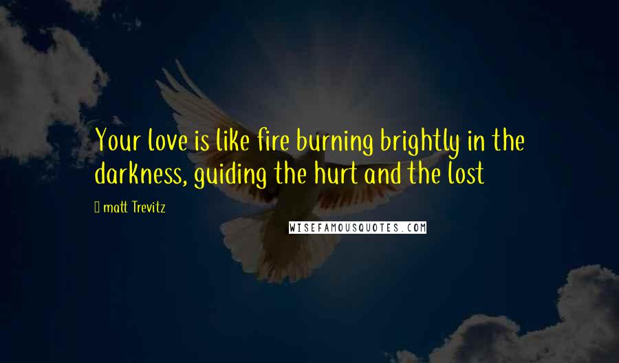 Matt Trevitz quotes: Your love is like fire burning brightly in the darkness, guiding the hurt and the lost