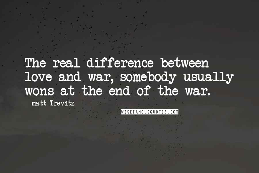 Matt Trevitz quotes: The real difference between love and war, somebody usually wons at the end of the war.
